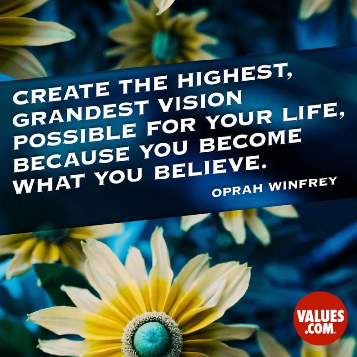 "75 Short Quotes - ""Create the highest, grandest vision possible for your life, because you become what you believe"" - Oprah Winfrey"