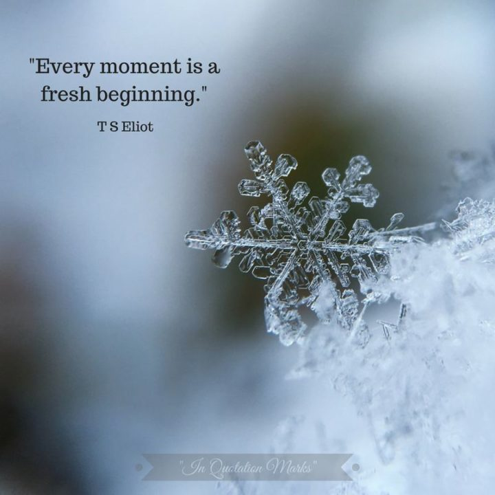 "75 Short Quotes - ""Every moment is a fresh beginning."" - T.S Eliot"