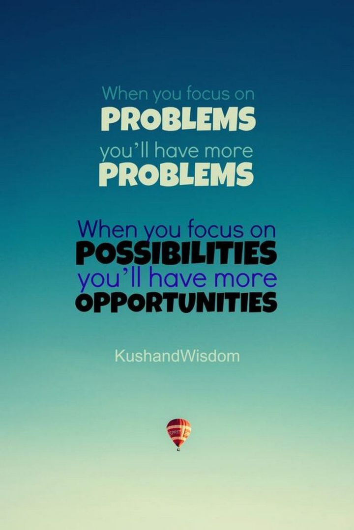 "75 Short Quotes - ""When you focus on problems, you'll have more problems. When you focus on possibilities, you'll have more opportunities."" - Unknown"