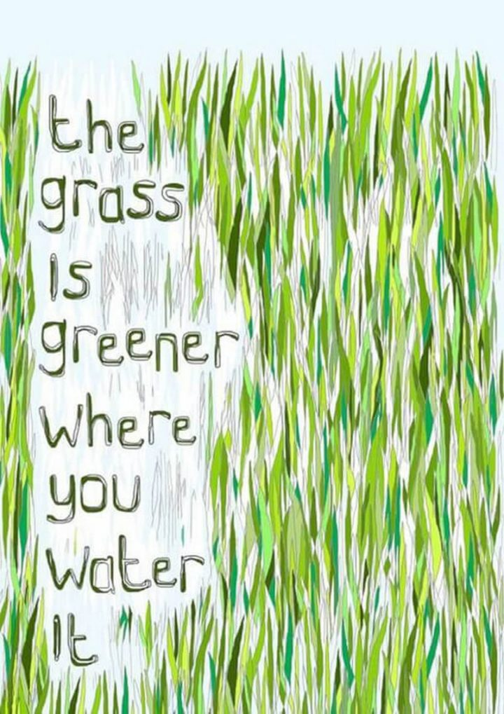 "75 Short Quotes - ""The grass is greener where you water it."" - Unknown"