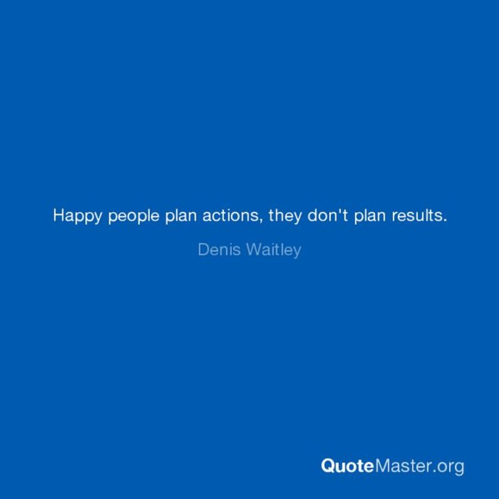 "75 Short Quotes - ""Happy people plan actions, they don't plan results."" - Dennis Waitley"