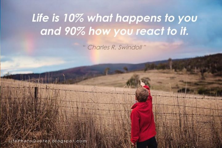 "75 Short Quotes - ""Life is 10% what happens to you and 90% how you react to it."" - Charles R. Swindoll"