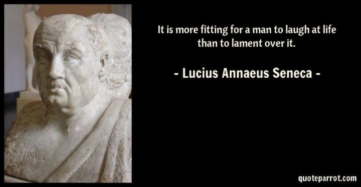 "75 Short Quotes - ""It is more fitting for a man to laugh at life than to lament over it."" - Lucius Annaeus Seneca"