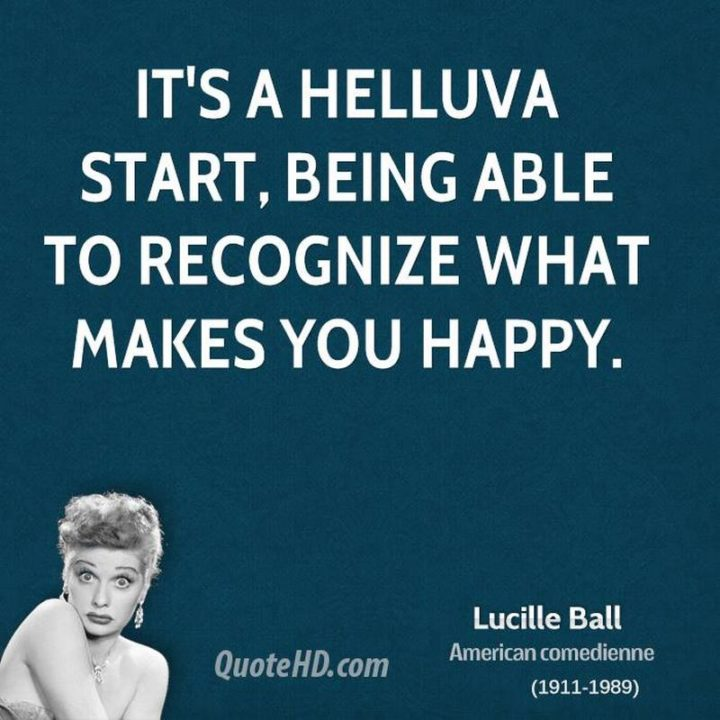 "75 Short Quotes - ""It's a helluva start, being able to recognize what makes you happy."" - Lucille Ball"