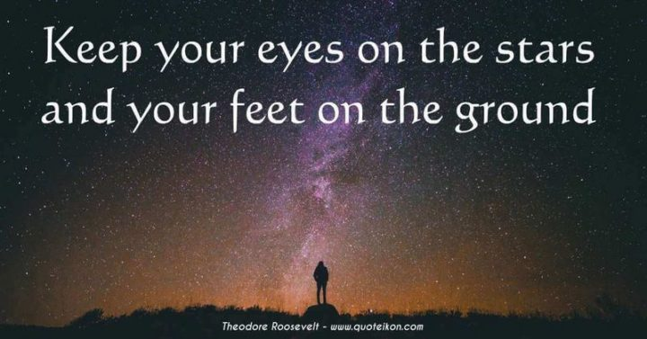 "75 Short Quotes - ""Keep your eyes on the stars and your feet on the ground."" - Theodore Roosevelt"