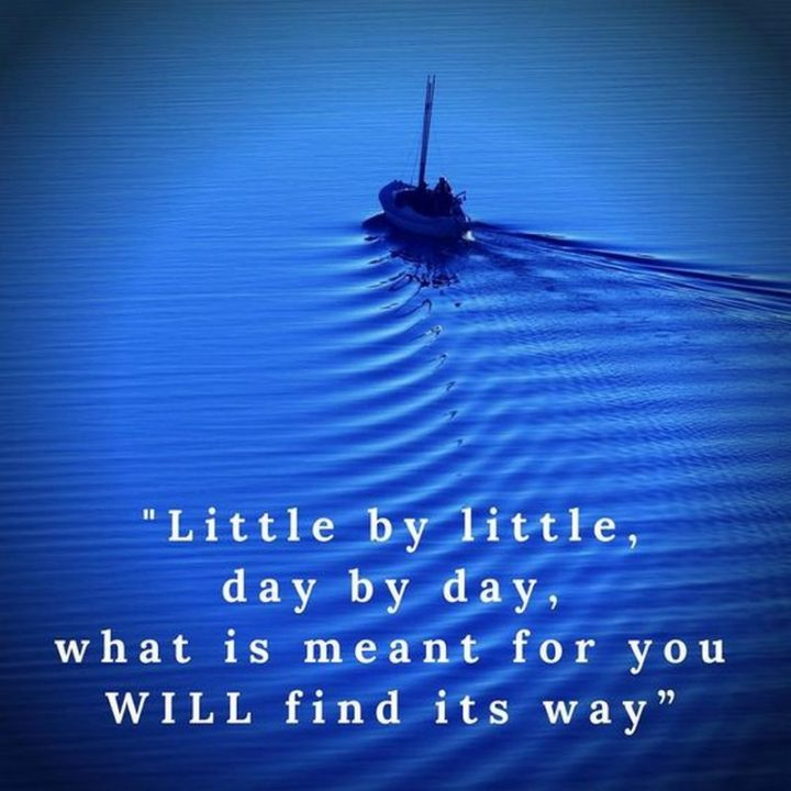 "75 Short Quotes - ""Little by little, day by day, what is mean for you WILL find its way."" - Unknown"
