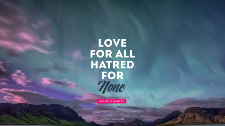 "75 Short Quotes - ""Love For All, Hatred For None."" - Khalifatul Masih III"
