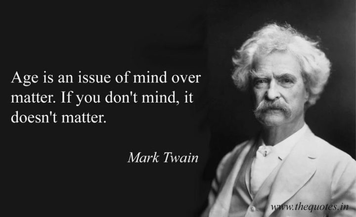 "75 Short Quotes - ""Age is an issue of mind over matter. If you don't mind, it doesn't matter."" - Mark Twain"