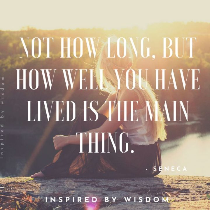 "75 Short Quotes - ""Not how long, but how well you have lived is the main thing."" - Seneca"