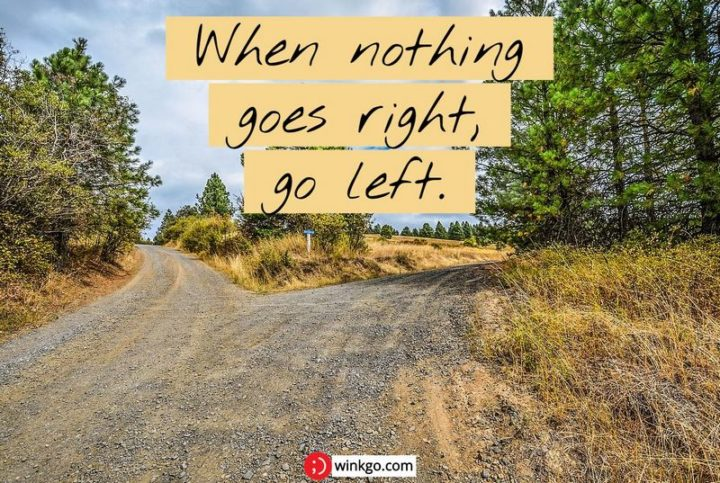 "75 Short Quotes - ""When nothing goes right, go left."" - Unknown"