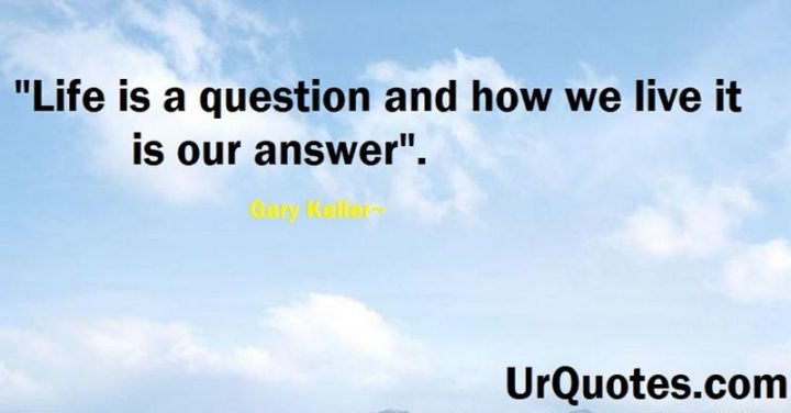 "75 Short Quotes - ""Life is a question and how we live it is our answer."" - Gary Keller"