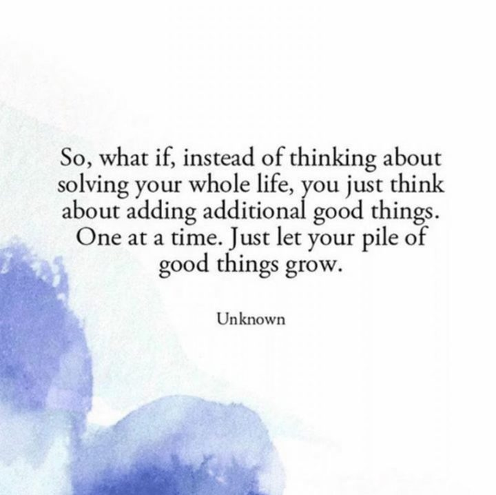 "75 Short Quotes - ""So, what if, instead of thinking about solving your whole life, you just think about adding additional good things. One at a time. Just let your pile of good things grow."" - Unknown"