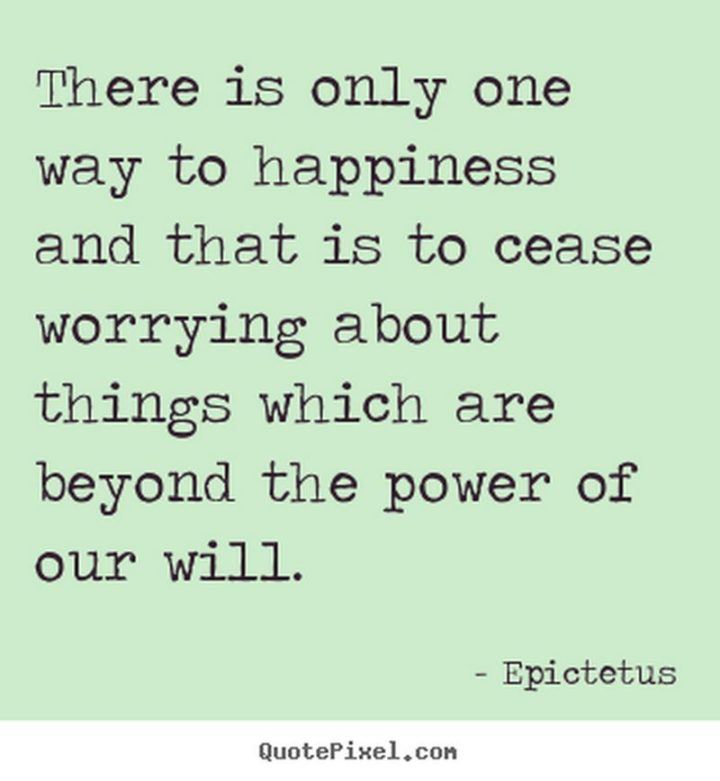 "75 Short Quotes - ""There is only one way to happiness and that is to cease worrying about things which are beyond the power of our will."" - Epictetus"
