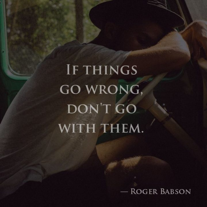 "75 Short Quotes - ""If things go wrong, don't go with them."" - Roger Babson"