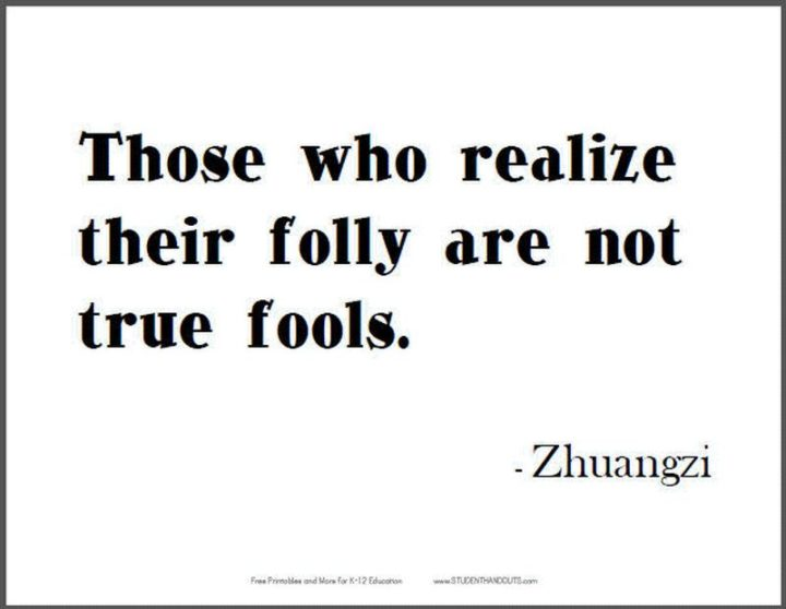 "75 Short Quotes - ""Those who realize their folly are not true fools."" - Zhuangzi"