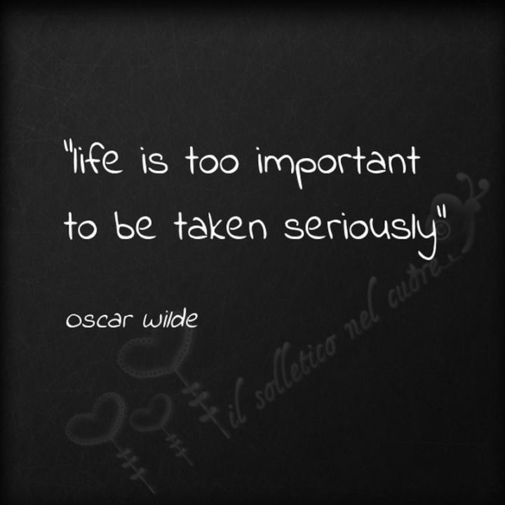 "75 Short Quotes - ""Life is too important to be taken seriously."" - Oscar Wilde"