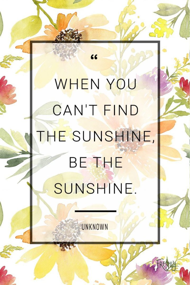 "75 Short Quotes - ""When you can't find the sunshine, be the sunshine."" - Unknown"