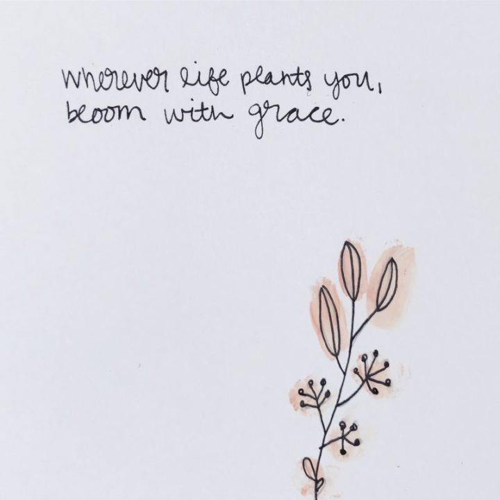 "75 Short Quotes - ""Wherever life plants you, bloom with grace."" - Unknown"