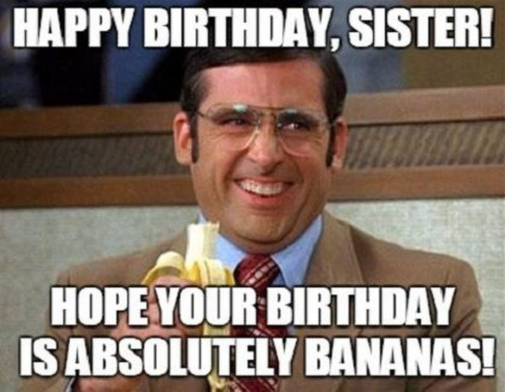 """""""Happy birthday, sister! I hope your birthday is absolutely bananas!"""""""