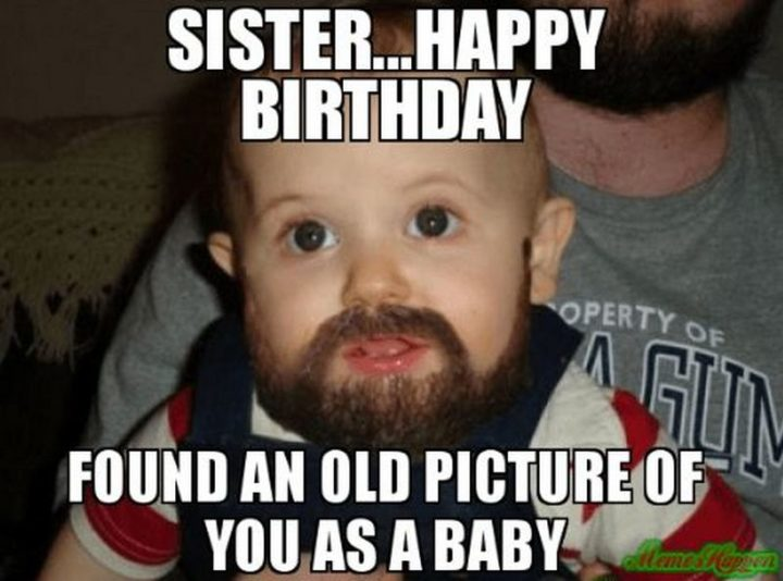"91 Sister Birthday Memes - ""Sister...Happy birthday. Found an old picture of you as a baby."""