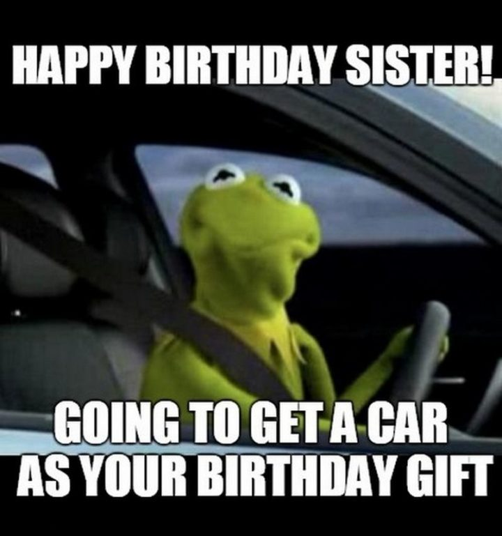 "91 Sister Birthday Memes - ""Happy birthday sister! Going to get a car as your birthday gift."""
