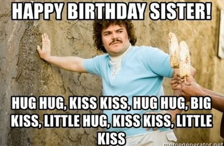 "91 Sister Birthday Memes - ""Happy birthday sister! Hug hug, kiss kiss, hug, hug, big kiss, a little hug, kiss kiss, little kiss."""