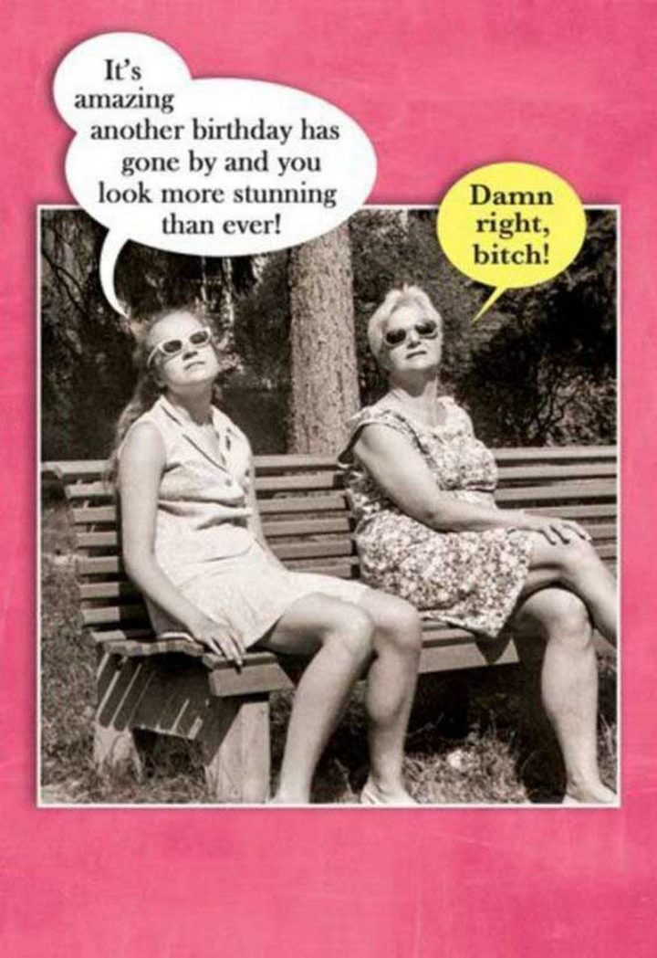 "91 Sister Birthday Memes - ""It's amazing another birthday has gone by and you look more stunning than ever! Damn right, bitch!"""