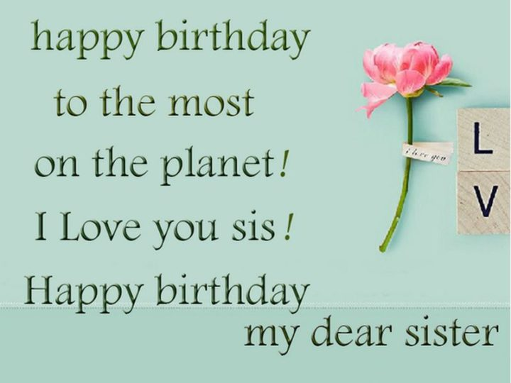 "91 Sister Birthday Memes - ""Happy birthday to the most on the planet! I love you sis! Happy birthday my dear sister."""