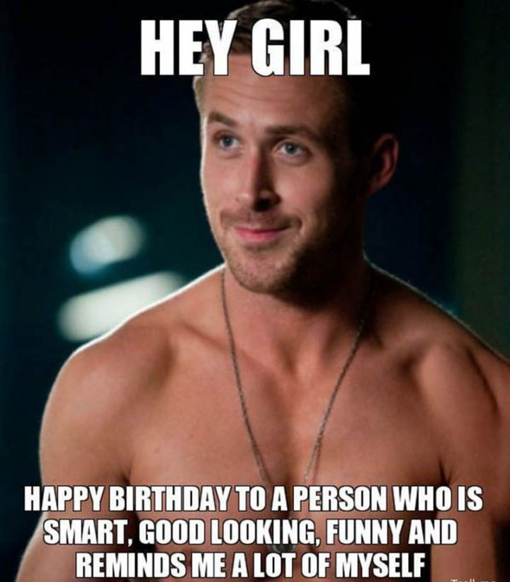 "91 Sister Birthday Memes - ""Hey, girl. Happy birthday to a person who is smart, good looking, funny and reminds me a lot of myself."""