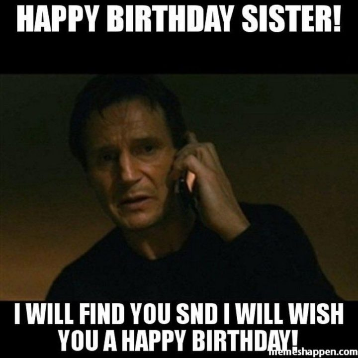 "91 Sister Birthday Memes - ""Happy birthday sister! I will find you and I will wish you a happy birthday!"""