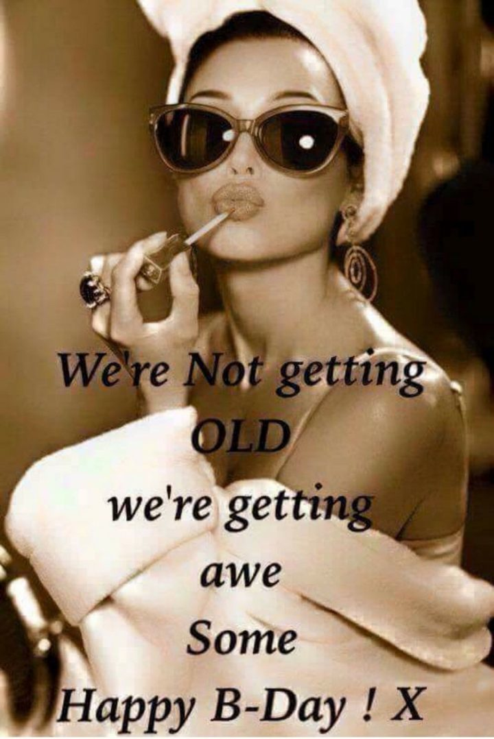 "91 Sister Birthday Memes - ""We're not getting old. We're getting awesome. Happy B-Day! X"""