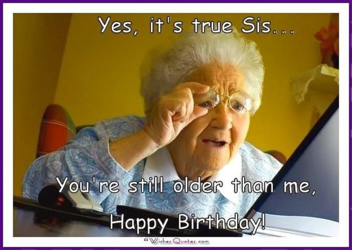 "91 Sister Birthday Memes - ""Yes, it's true sis...You're still older than me, happy birthday!"""