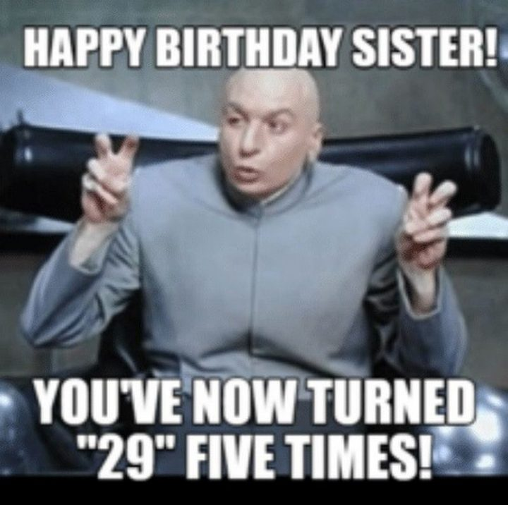 "91 Sister Birthday Memes - ""Happy birthday sister! You're now turned '29' five times!"""