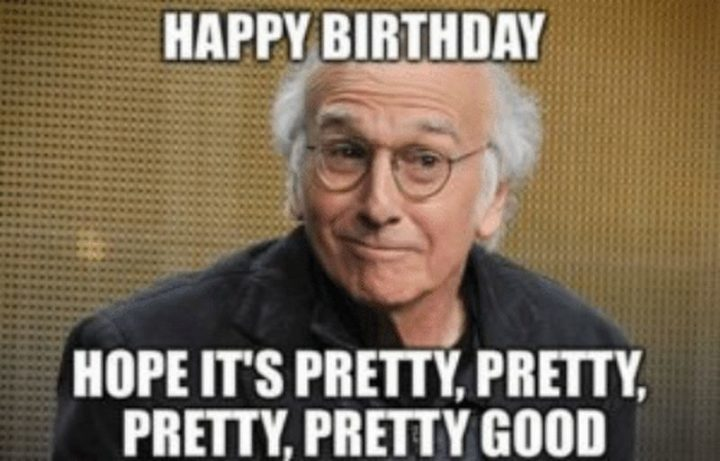 """Happy birthday. I hope it's pretty, pretty, pretty, pretty good."""
