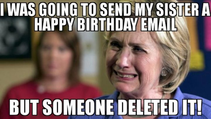 "91 Sister Birthday Memes - ""I was going to send my sister a happy birthday email but someone deleted it!"""