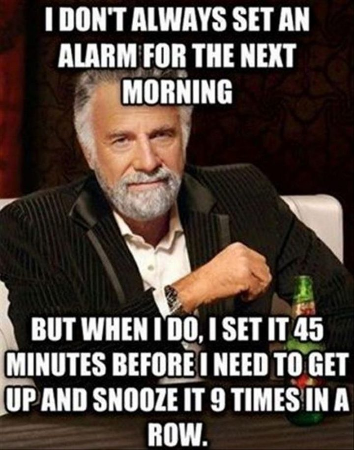 """71 Funny Sleep Memes - """"I don't always set an alarm for the next morning but when I do, I set it 45 minutes before I need to get up and snooze it 9 times in a row."""""""
