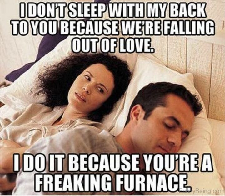 """""""I don't sleep with my back to you because we're falling out of love. I do it because you're a freaking furnace."""""""