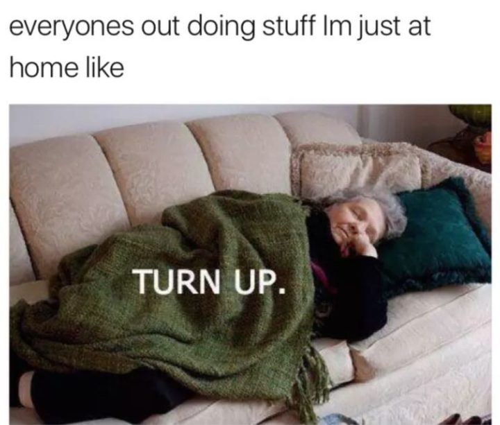 """71 Funny Sleep Memes - """"Everyone's out doing stuff I'm just a home like: Turn up."""""""