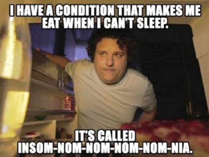 """""""I have a condition that makes me eat when I can't sleep. It's called insom-nom-nom-nom-nom-nia."""""""