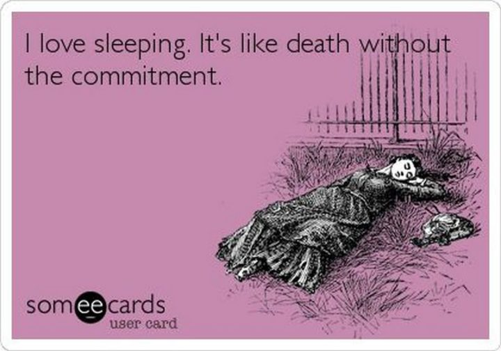 """""""I love sleeping. It's like death without the commitment."""""""