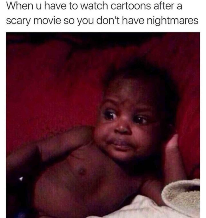 """""""When u have to watch cartoons after a scary movie so you don't have nightmares."""""""