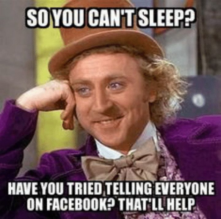 """""""So you can't sleep? Have you tried telling everyone on Facebook? That'll help."""""""