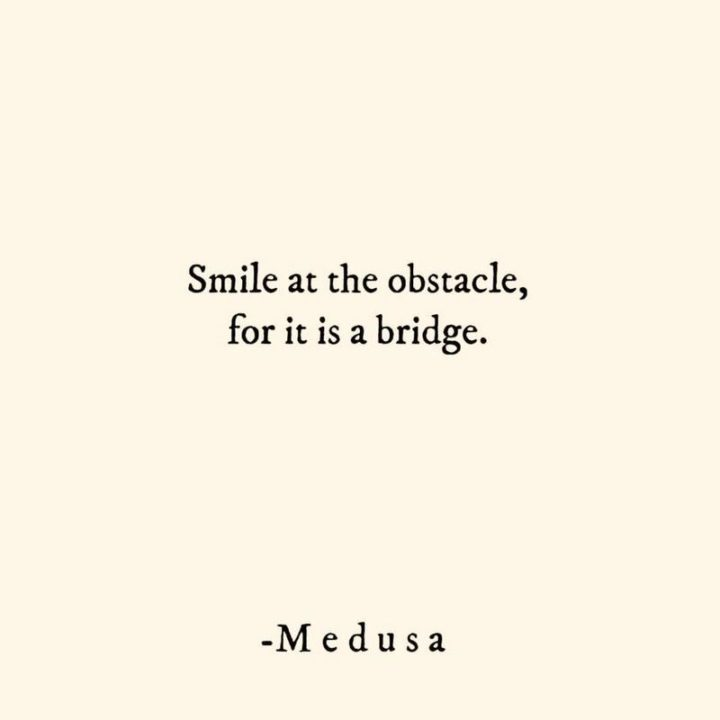 """55 Smile Quotes - """"Smile at the obstacle, for it is a bridge."""" - Medusa"""
