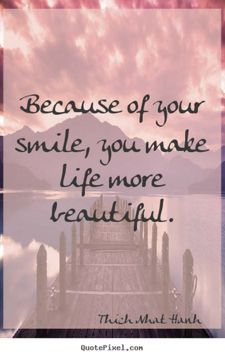 """55 Smile Quotes - """"Because of your smile, you make life more beautiful."""" - Thich Nhat Hanh"""