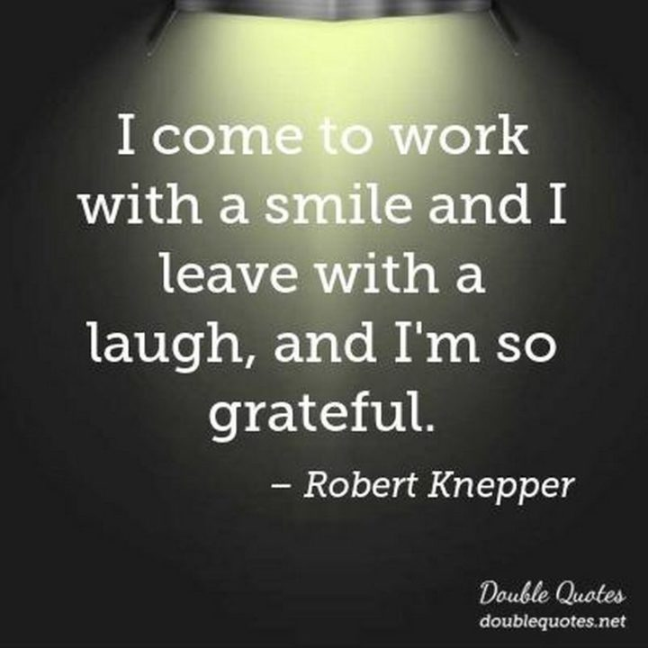 """55 Smile Quotes - """"I come to work with a smile and I leave with a laugh, and I'm so grateful."""" - Robert Knepper"""