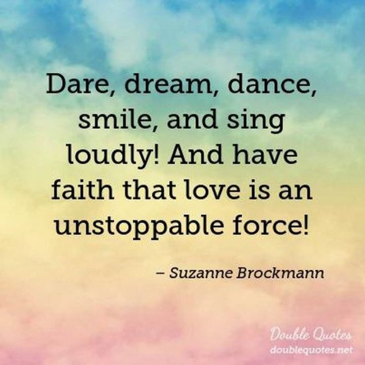 """55 Smile Quotes - """"Dare, dream, dance, smile, and sing loudly! And have faith that love is an unstoppable force!"""" - Suzanne Brockmann"""
