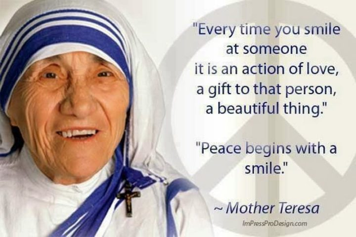 """55 Smile Quotes - """"Every time you smile at someone, it is an action of love, a gift to that person, a beautiful thing. Peace begins with a smile."""" - Mother Teresa"""