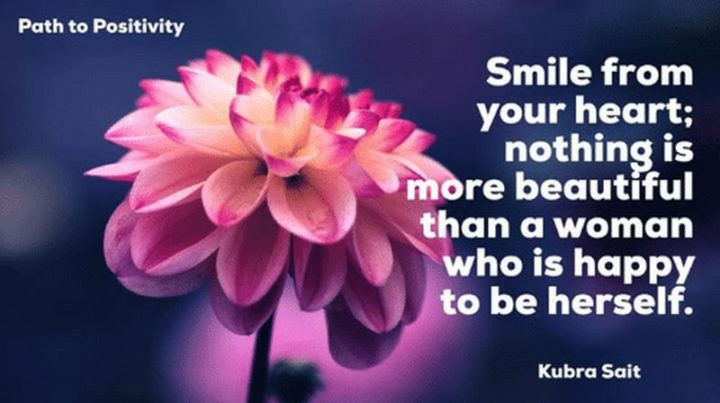 """55 Smile Quotes - """"Smile from your heart; nothing is more beautiful than a woman who is happy to be herself."""" - Kubra Sait"""