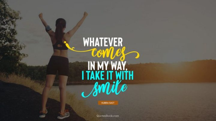 """55 Smile Quotes - """"Whatever comes in my way, I take it with smile."""" - Kubra Sait"""