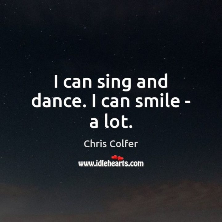 """55 Smile Quotes - """"I can sing and dance. I can smile – a lot."""" - Chris Colfer"""